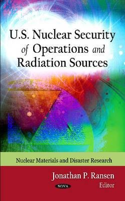 U.S. Nuclear Security of Operations & Radiation Sources (Hardcover): Jonathan P Ransen