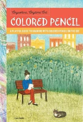Anywhere, Anytime Art: Colored Pencil - A playful guide to drawing with colored pencil on the go! (Paperback): Cara Hanley