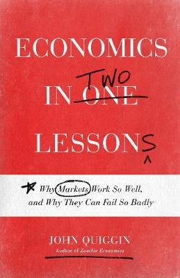 Economics in Two Lessons - Why Markets Work So Well, and Why They Can Fail So Badly (Hardcover): John Quiggin