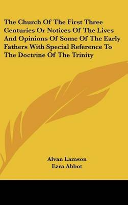The Church Of The First Three Centuries Or Notices Of The Lives And Opinions Of Some Of The Early Fathers With Special...