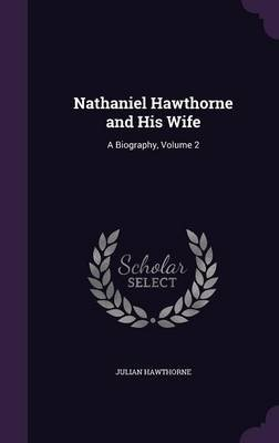 Nathaniel Hawthorne and His Wife - A Biography, Volume 2 (Hardcover): Julian Hawthorne