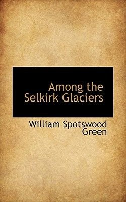 Among the Selkirk Glaciers (Paperback): William Spotswood Green