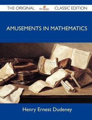 Amusements in Mathematics - The Original Classic Edition (Paperback): Henry Ernest Dudeney