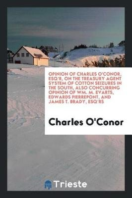 Opinion of Charles O'Conor, Esq'r, on the Treasury Agent System of Cotton Seizures in the South, Also Concurring...