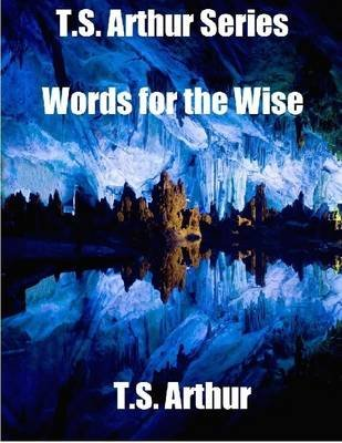 T.S. Arthur Series: Words for the Wise (Electronic book text): T. S Arthur