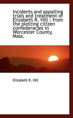 Incidents and Appalling Trials and Treatment of Elizabeth R. Hill - From the Plotting Citizen Confed (Hardcover): Elizabeth R....