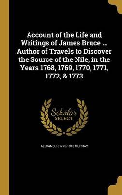Account of the Life and Writings of James Bruce ... Author of Travels to Discover the Source of the Nile, in the Years 1768,...