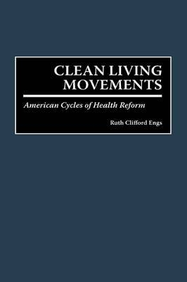 Clean Living Movements - American Cycles of Health Reform (Hardcover, New): Ruth C Engs