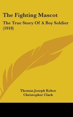 The Fighting Mascot - The True Story of a Boy Soldier (1918) (Hardcover): Thomas Joseph Kehoe