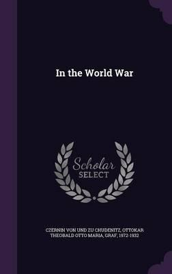 In the World War (Hardcover): Ottokar Th Czernin Von Und Zu Chudenitz