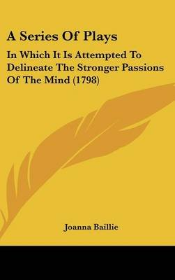 A Series of Plays - In Which It Is Attempted to Delineate the Stronger Passions of the Mind (1798) (Hardcover): Joanna Baillie