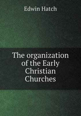 The Organization of the Early Christian Churches (Paperback): Edwin Hatch