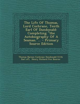 The Life of Thomas, Lord Cochrane, Tenth Earl of Dundonald - Completing the Autobiography of a Seaman.... - Primary Source...
