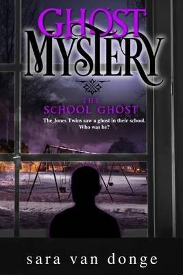 Ghost Mystery - The School Ghost (Paperback): Sara Van Donge