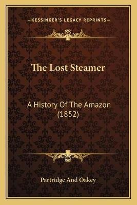 The Lost Steamer - A History of the Amazon (1852) (Paperback): Partridge And Oakey