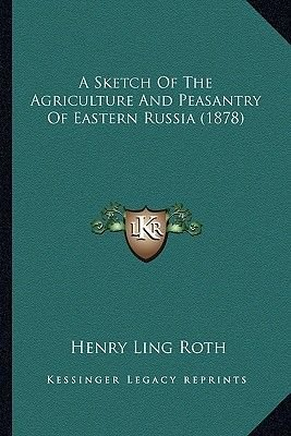 A Sketch of the Agriculture and Peasantry of Eastern Russia (1878) (Paperback): Henry Ling Roth