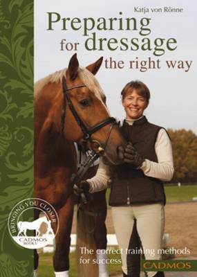 Preparing for Dressage the Right Way - The Correct Training Methods for Success (Paperback): Katja Von Ronne