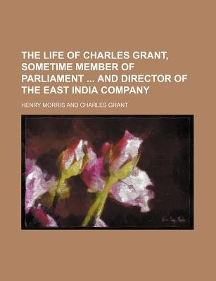 The Life of Charles Grant, Sometime Member of Parliament and Director of the East India Company (Paperback): Henry Morris