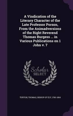 A Vindication of the Literary Character of the Late Professor Porson, from the Animadversions of the Right Reverend Thomas...