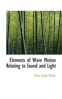 Elements of Wave Motion Relating to Sound and Light (Paperback): Peter Smith Michie