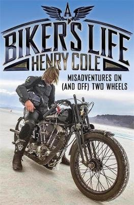 A Biker's Life - Misadventures on (and off) Two Wheels (Paperback): Henry Cole
