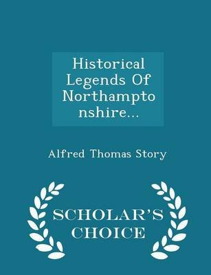 Historical Legends of Northamptonshire... - Scholar's Choice Edition (Paperback): Alfred Thomas Story