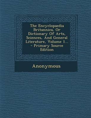 The Encyclopaedia Britannica, or Dictionary of Arts, Sciences, and General Literature, Volume 1... - Primary Source Edition...
