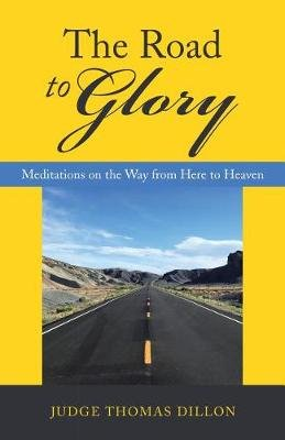 The Road to Glory - Meditations on the Way from Here to Heaven (Hardcover): Judge Thomas Dillon