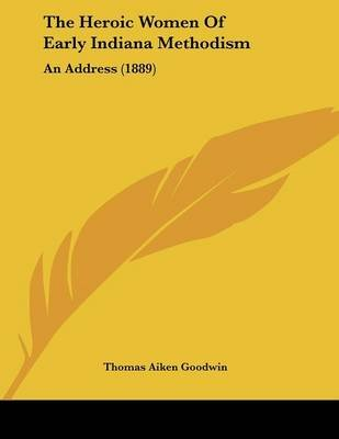 The Heroic Women of Early Indiana Methodism - An Address (1889) (Paperback): Thomas Aiken Goodwin