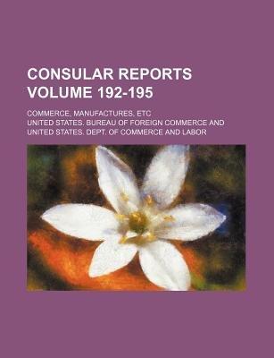 Consular Reports Volume 192-195; Commerce, Manufactures, Etc (Paperback): United States Bureau of Commerce
