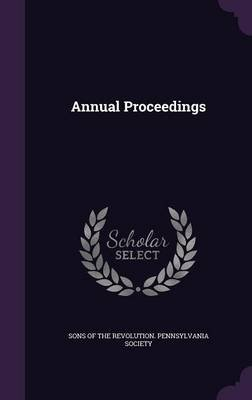 Annual Proceedings (Hardcover): Sons of the Revolution Pennsylvania Soc