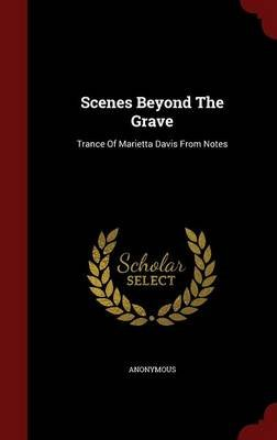 Scenes Beyond the Grave - Trance of Marietta Davis from Notes (Hardcover): Anonymous