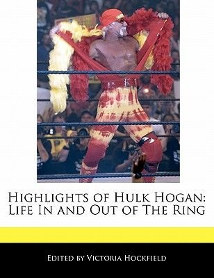 Highlights of Hulk Hogan - Life in and Out of the Ring (Paperback): Victoria Hockfield