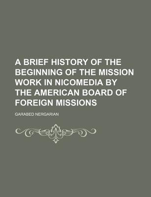 A Brief History of the Beginning of the Mission Work in Nicomedia by the American Board of Foreign Missions (Paperback):...