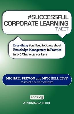 # Successful Corporate Learning Tweet Book05 - Everything You Need to Know about Knowledge Management in Practice in 140...