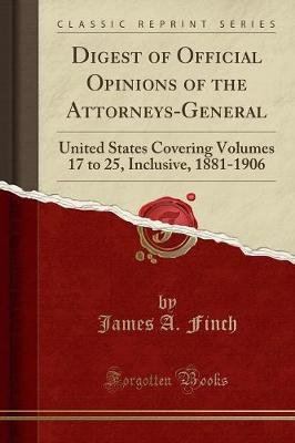 Digest of Official Opinions of the Attorneys-General - United States Covering Volumes 17 to 25, Inclusive, 1881-1906 (Classic...