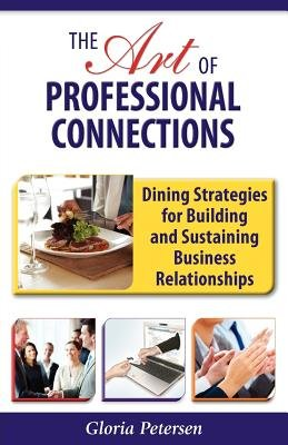 The Art of Professional Connections - Dining Strategies for Building and Sustaining Business Relationships (Paperback): Gloria...