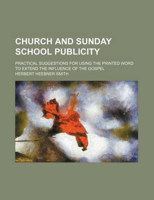 Church and Sunday School Publicity; Practical Suggestions for Using the Printed Word to Extend the Influence of the Gospel...
