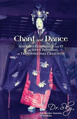 Chant and Dance - Sohkido Pathways V and VI of the Seven Pathways of Transpersonal Creativity (Paperback): Dr Sky