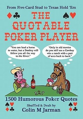 The Quotable Poker Player - 1500 Humorous Poker Quotations from Five-card Stud to Texas Hold 'em (Paperback): Colin M....