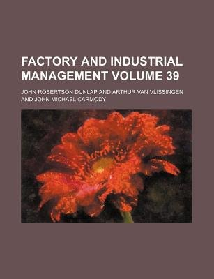 Factory and Industrial Management Volume 39 (Paperback): John Robertson Dunlap