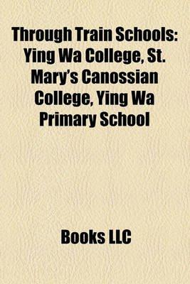 Through Train Schools - Ying Wa College, St. Mary's Canossian College, Ying Wa Primary School (Paperback): Books Llc