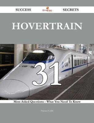 Hovertrain 31 Success Secrets - 31 Most Asked Questions on Hovertrain - What You Need to Know (Electronic book text): Frances...