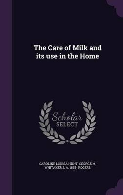 The Care of Milk and Its Use in the Home (Hardcover): Caroline Louisa Hunt, George M. Whitaker, L. A. 1875 Rogers