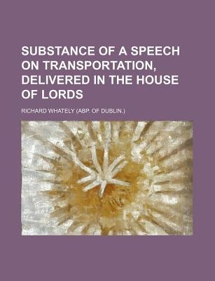 Substance of a Speech on Transportation, Delivered in the House of Lords (Paperback): Richard Whately