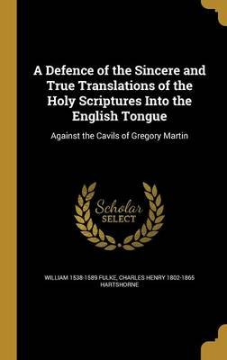 A Defence of the Sincere and True Translations of the Holy Scriptures Into the English Tongue - Against the Cavils of Gregory...