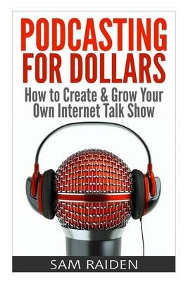 Podcasting for Dollars - How to Create & Grow Your Own Internet Talk Show (Paperback): Sam Raiden