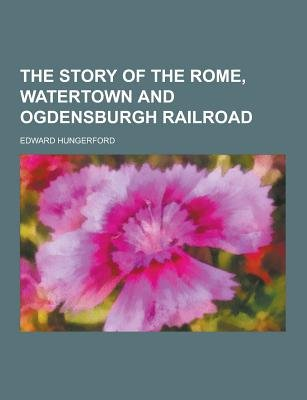 The Story of the Rome, Watertown and Ogdensburgh Railroad (Paperback): Edward Hungerford