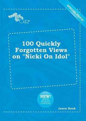 100 Quickly Forgotten Views on Nicki on Idol (Paperback): Jason Hook