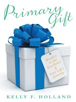 Primary Gift - Awaken to the Excellence of Your Life's Journey (Electronic book text): Kelly F. Holland
